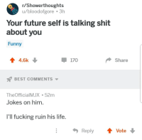 Fucking, Funny, and Future: /Showerthoughts  u/bloodofgore 3h  Your future self is talking shit  about you  Funny  會4.6k  170  Share  BEST COMMENTS ▼  TheOfficialMJX 52m  Jokes on him.  I'll fucking ruin his life.  Reply  Vote
