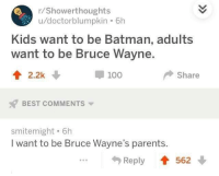 Anaconda, Batman, and Parents: /Showerthoughts  u/doctorblumpkin . 6h  Kids want to be Batman, adults  want to be Bruce Wayne.  t2.2k  100  Share  BEST COMMENTS  smitemight . 6h  I want to be Bruce Wayne's parents  Reply 562 Meirl