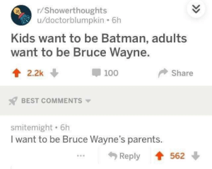 Meirl by PieterVds FOLLOW HERE 4 MORE MEMES.: /Showerthoughts  u/doctorblumpkin . 6h  Kids want to be Batman, adults  want to be Bruce Wayne.  t2.2k  100  Share  BEST COMMENTS  smitemight . 6h  I want to be Bruce Wayne's parents  Reply 562 Meirl by PieterVds FOLLOW HERE 4 MORE MEMES.