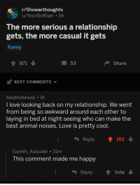 "Funny, Love, and Awkward: Showerthoughts  u/YourBoiKian 5h  The more serious a relationship  gets, the more casual it gets  Funny  1 871  53  Share  BEST COMMENTS  feedmebreadTh  l love looking back on my relationship. We went  from being so awkward around each other to  laying in bed at night seeing who can make the  best animal noises. Love is pretty cool  Reply  162  Gareth_Adoudel 31m  his comment made me happy  Reply ↑ Vote <p>From akward to animal noises via /r/wholesomememes <a href=""https://ift.tt/2uVOMTC"">https://ift.tt/2uVOMTC</a></p>"