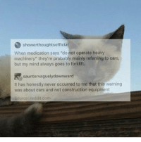 """Cars, Memes, and Reddit: showerthoughtsofficia  When medication says """"do not operate heavy  machinery"""" they're probably mainly referring to cars  but my mind always goes to forklift.  sauntervaguelydownward  dtome that this warning  It has honestly never occurred to me that this warning  was about cars and not construction equipment  Source: reddit.com I am so tired"""