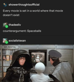 Best movie ever: showerthoughtsofficial  Every movie is set in a world where that movie  doesn't exist  thadeeliv  counterargument: Spaceballs  socialistexan  MR. RENTAL Best movie ever