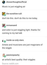 Music, Reddit, and Ted: showerthoughtsofficial  Music is just wiggling air  the-sunshine-cult  don't do this. don't do this to me today.  mrmansand  and color is just wiggling light. thanks for  coming to my ted talk  inside-us-only-stars  Artists and musicians are just magicians of  the wiggle  passionpeachy  an artist's best quality: their wiggles  Source: reddit.com Wiggling is like that