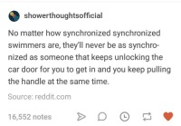 Reddit, Time, and Humans of Tumblr: showerthoughtsofficial  No matter how synchronized synchronized  swimmers are, they'll never be as synchro-  nized as someone that keeps unlocking the  car door for you to get in and you keep pulling  the handle at the same time.  Source: reddit.com  16,552 notes D