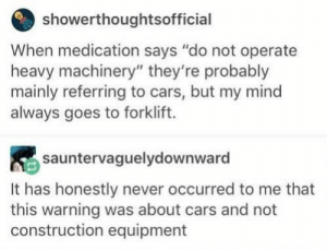 "me_irl: showerthoughtsofficial  When medication says ""do not operate  heavy machinery"" they're probably  mainly referring to cars, but my mind  always goes to forklift.  sauntervaguelydownward  It has honestly never occurred to me that  this warning was about cars and not  construction equipment me_irl"