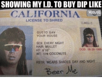 Beer, Memes, and Sex: SHOWING MY I.D. TO BUY DIP LIKE  CALIFORNIAHUDJU  portable spittoons  LICENSE TO SHRED  CLASS:C  GUSTO GAV  YOUR HOUSE  SEX: EVERY NIGHT  HAIR: MULLET  HT: 6'10  WT: 178 COCONUTS  DOB: 08-29-1969  RSTR: WEARS SHADES DAY AND NIGHT  Beer Beer me 🤘🏻 mudjug dip30 packdipspit thediprun
