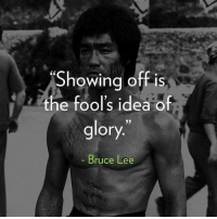 Bruce Lee: Showing off is  the fool's idea of  glory.  Bruce Lee