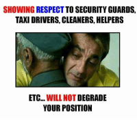 Memes, Taxi, and Taxi Driver: SHOWING RESPECT  TO SECURITY GUARDS,  TAXI DRIVERS, CLEANERS HELPERS  ETC  WILL NOT  DEGRADE  YOUR POSITION