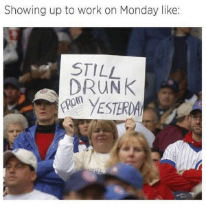 31 Hilarious Drinking Memes To Make You Laugh-16: Showing up to work on Monday like:  STILL  DRUNK  FROM  YESTERDA 31 Hilarious Drinking Memes To Make You Laugh-16