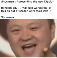 random guy: Showman : *presenting the new Diablo*  Random guy: I was just wondering, is  this an out of season April fools joke?  Showman: