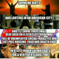 A dim-of-wit city!: SHOWME RIOTS  AND LOOTING IN ANAMERICAN CITY  AND ILL SHOW YOU ASMALL  BLUE AREA ON A201GELECTORIALMAP  FULLOFUNEMPLOYED SOCIAL PARASITES WHO  GET FREE HOUSING FOOD AND HEAITH CARE  ianhantungUlmemes  INA CITY RUN BY DEMOCRATS  FOR A VERY VERY LONG TIME A dim-of-wit city!