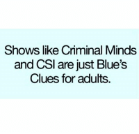 Blue's Clues, Dank, and Blue: Shows like Criminal Minds  and CSI are just Blue's  Clues for adults