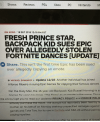 "Alfonso Ribeiro, Fresh, and Nba: Shows Reviews PS4 Xbox PC Nintendo M  IGN NEWS  18 DEC 2018 12:18 PM PST  FRESH PRINCE STAR  BACKPACK KID SUES EPIC  OVER ALLEGEDLY STOLEN  FORTNITE DANCES [UPDATE]  Share. This isn't the first time Epic has been sued  over allegedly copying an emote  BY MICHAEL DOMANICO → Update 12/18: Another individual has joined  Alfonso Ribeiro in suing Epic Games for copying their famous dances.  Per the Daily Mail, the 16-year-old Backpack Kid (Russell Horning) is s  Gamec for icinn his move ""The Flnce""' as an emnte in the name Thou  We encourage you to read our updated PRIVACY POLICY and COOKIE POLI  mother on his behalf on Monday seeking unspecified damages against  games and Take Two, for its use in Fortnite and NBA 2K without permis  paying royalties  ing and The Floss hecame famous after he posted videos of himsel"