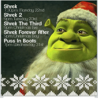 Shrek  7.30pm Monday 22nd  Shrek 2  9pm Tuesday 23rd  b  Shrek The Third  9pm Christmas Eve  Shrek Forever After  9pm Christmas Day  Puss in Boots  7pm Wednesday 31st Follow @the.white.kid.that.could Merry Christmeme friends Tag me some meme accounts I can follow, also tag a few who will follow me. wwe rainbowproject2014 callofduty hungergames christmas gaming oculusrift nike basketball amandatodd memes tumblr anime xboxone pokemon sonic gameofthrones roleplay nintendo kidzbop minecraft metal lordoftherings adidas starwars thewalkingdead pizza frozen disney harrypotter