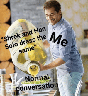 "Han Solo, MySpace, and Saw: ""Shrek and Han  Solo dress theMe  11  same""  Normal  conversation Saw this on MySpace"