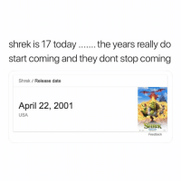 Shrek, Date, and Today: shrek is 17 today....the years really do  start coming and they dont stop coming  Shrek Release date  April 22, 2001  12  USA  SHReK  Feedback you can only like this today