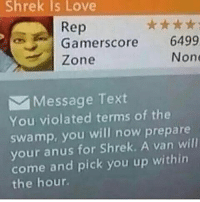 Shrek Is Love  Gamerscore 6499  Zone  Non  Message Text  You violated terms of the  swamp, you will now prepare  your anus for Shrek. A van will  come and pick you up within  the hour. kek memes meme autism autistic edgy lol 4chan 9gag cringe jetfuelcantmeltsteelbeams ayylmao lmao nicememe weeaboo fnaf jimblemasterrace pepe doge mlg normies spooky johncena shrek immortalmemes dank dankmemes dankmeme funnymemes funnymeme