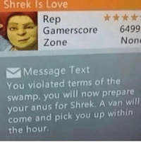 Shrek is Love  Rep  Gamerscore  6499  None  Zone  Message Text  You violated terms of the  swamp, you will now prepare  your anus for Shrek  A van will  come and pick you up within  the hour. What a lucky guy. dankmemes memes dank papafranku filthyfrank fnaf autism cringe mlg lmfao lmao skeleton skeletonwar shrek relationshipgoals relatable sad wtf true reptilianarmy hiss immortalmemes autistic jetfuelcantmeltsteelbeams kfc 4chan weeaboo normies 9gag kek