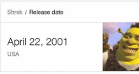 Shrek Release date  April 22, 2001  USA Can't believe it's been 21 years. Shrek can finally vote!