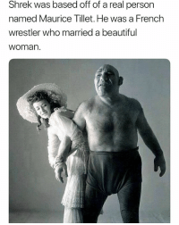 Beautiful, Memes, and Shrek: Shrek was based off of a real person  named Maurice Tillet. He was a French  wrestler who married a beautiful  woman. He llo