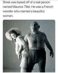 Beautiful, Memes, and Shrek: Shrek was based off of a real person  named Maurice Tillet. He was a French  wrestler who married a beautiful  woman hot