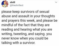 Memes, Survivor, and Never: shrill  atheshrillest  please keep survivors of sexual  abuse and assault in your thoughts  and prayers this week, and please be  mindful of the fact that they are  reading and hearing what you are  writing, tweeting, and saying. you  never know when you could be  talking with a survivor.