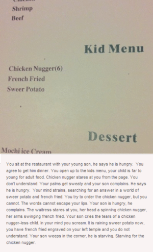 Beef, Food, and Head: Shrimp  Beef  Kid Menu  Chicken Nugger(6)  French Fried  Sweer Potato  Dessert  Mochi ice Cream  You sit at the restaurant with your young son, he says he is hungry. You  agree to get him dinner. You open up to the kids menu, your child is far to  young for adult food. Chicken nugger stares at you from the page. You  dont understand. Your palms get sweaty and your son complains. He says  he is hungry. Your mind strains, searching for an answer in a world of  sweer potato and french fried. You try to order the chicken nugger, but you  cannot. The words cannot escape your lips. Your son is hungry, he  complains. The waitress stares at you, her head a spinning chicken nugger,  her arms swinging french fried. Your son cries the tears of a chicken  nugger-less child. In your mind you scream. It is raining sweer potato now  you have french fried engraved on your le ft temple and you do not  understand. Your son weeps in the corner, he is starving. Starving for the  chicken nugger Chicken nuggeromg-humor.tumblr.com