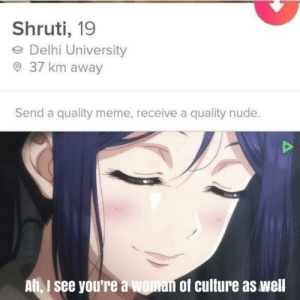 'equivalent exchange': Shruti, 19  e Delhi University  O 37 km away  Send a quality meme, receive a quality nude.  Ah, I see you're a woman of culture as well 'equivalent exchange'