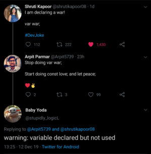 Warnings. Are. Useful.: Shruti Kapoor @shrutikapoor08 · 1d  I am declaring a war!  var war;  #DevJoke  27 222  112  1,430  Arpit Parmar @Arpit5739 · 23h  Stop doing var war;  Start doing const love; and let peace;  27 3  2  99  Baby Yoda  @stupidly_logicL  Replying to @Arpit5739 and @shrutikapoor08  warning: variable declared but not used  13:25 · 12 Dec 19 · Twitter for Android Warnings. Are. Useful.