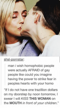 """😏: shsl-pornstar:  man i wish homophobic people  were actually AFRAID of gay  people like could you imagine  having the power to strike fear in  peoples hearts with your homo  """"If I do not have one trazillion dollars  on my doorstep by noon tomorrow,  swear I will KISS THIS WOMAN on  the MOUTH in front of your children."""" 😏"""