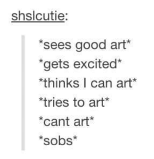 Art.: shslcutie  sees good art  gets excited*  thinks I can art*  tries to art*  cant art*  *sobs* Art.