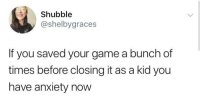 Anxiety, Game, and MeIRL: Shubble  @shelbygraces  If you saved your game a bunch of  times before closing it as a kid you  have anxiety now meirl