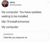 You Lying: shuri  @safiyaaaax  My computer: You have updates  waiting to be installed  Me: I'l install tomorrow  My computer:  @NIWRAD  I feel like you lying but ok