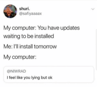 Latinos, Memes, and Computer: shuri.  @safiyaaaax  My computer: You have updates  waiting to be installed  Me: l'll install tomorrow  My computer:  @NIWRAD  I feel like you lying but ok Lmaoo 😅😅😅😂😂 🔥 Follow Us 👉 @latinoswithattitude 🔥 latinosbelike latinasbelike latinoproblems mexicansbelike mexican mexicanproblems hispanicsbelike hispanic hispanicproblems latina latinas latino latinos hispanicsbelike