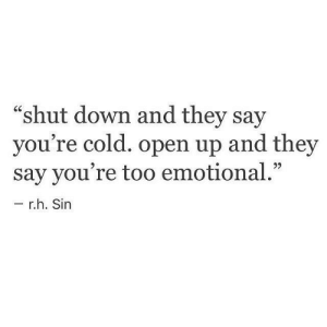 "shut down: ""shut down and they say  you're cold. open up and they  say you're too emotional.""  r.h. Sin"