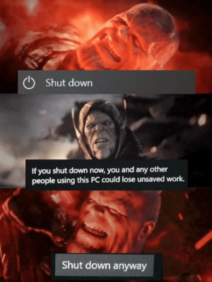 Windows 10 be like hmmmmmmmm: Shut down  If you shut down now, you and any other  people using this PC could lose unsaved work.  Shut down anyway Windows 10 be like hmmmmmmmm