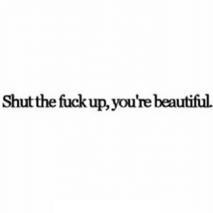 Beautiful, Fuck, and Shut the Fuck Up: Shut the fuck up, you're beautiful. https://iglovequotes.net/