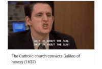 Church, Shut Up, and Catholic: SHUT UP ABOUT THE SUN  SHUT UP ABOUT THE SUN!  The Catholic church convicts Galileo of  heresy (1633) [1633] The Catholic Church convicts Galileo of heresy.