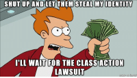 Shut Up, Best, and Information: SHUT UP AND LET THEM STEAL MY IDENTITY  r1  LL WAIT FOR THE CLASSACTION  LAWSUIT My father in law's information has likely been compromised in the Equifax hack. Despite our best efforts he still does not understand the situation.