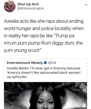 "America, Be Like, and Dank: Shut Up Avril  @iKimmyJongUn  Azealia acts like she raps about ending  world hunger and police brutality when  in reality her raps be like ""Pump pa  rrrrum pum pump Rum diggy dum, the  yum young scunt""  Entertainment Weekly @EW  Azealia Banks: I'll never get a Grammy because  'America doesn't like opinionated black women':  ow.ly/PUzWv can azaelia banks stfu please? by tigerstewmc MORE MEMES"