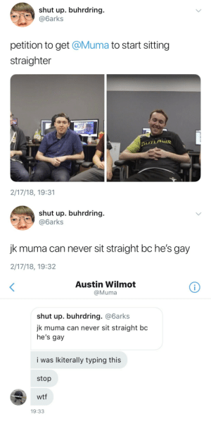 Shut Up, Tumblr, and Wtf: shut up. buhrdring.  @6arks  petition to get @Muma to start sitting  straighter  2/17/18, 19:31   shut up. buhrdring.  @6arks  jk muma can never sit straight bc he's gay  2/17/18, 19:32   Austin Wilmot  @Muma  shut up. buhrdring. @6arks  jk muma can never sit straight bc  he's gay  i was lkiterally typing this  stop  wtf  19:33 tf2pine:  there's a reason as to why muma is my favorite outlaw