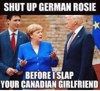 SHUT UP GERMAN ROSIE  BEFORE ISLAP  YOUR CANADIAN GIRLFRIEND Sent by Bolero, a patriot.