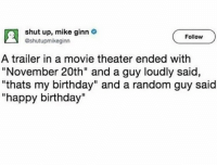 """Birthday, Shut Up, and Twitter: shut up, mike ginn  Follow  shutupmikeginn  A trailer in a movie theater ended with  """"November 20th"""" and a guy loudly said,  """"thats my birthday"""" and a random guy said  """"happy birthday"""" <p>wholesome twitter</p>"""