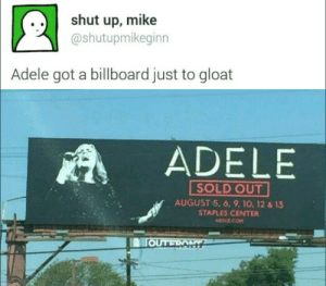 gloat: .. shut up, mike  @shutupmikeginn  Adele got a billboard just to gloat  ADELE  SOLD OUT  AUGUST 5, 6, 9, 10, 12 & 13  STAPLES CENTER  ADELE.COm  TOUTRONTZ