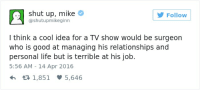 Life, Relationships, and Shut Up: shut up, mike  @shutupmikeginn  Follow  l think a cool idea for a TV show would be surgeon  who is good at managing his relationships and  personal life but is terrible at his job.  5:56 AM - 14 Apr 2016  R1,851 5,646