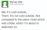 Shut Up, Girl Memes, and Cold: shut up, mike  @shutupmikeginn  Me: It's cold outside.  Them: It's not cold outside. Not  compared to the place i lived which  was colder, which l'm about to  elaborate on. Please stop