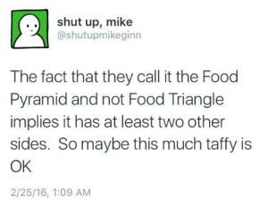 Food, Shut Up, and Tumblr: .. shut up, mike  @shutupmikeginn  The fact that they call it the Food  Pyramid and not Food Triangle  implies it has at least two other  sides. So maybe this much taffy is  OK  2/25/16, 1:09 AM drop-out-sensei: weallheartonedirection:  All these years I've been looking at the wrong side.  dark fda show me the illegal foods