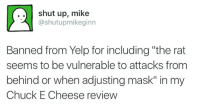 """Chuck E Cheese, Shut Up, and Yelp: .. shut up, mikee  @shutupmikeginn  Banned from Yelp for including """"the rat  seems to be vulnerable to attacks from  behind or when adjusting mask"""" in my  Chuck E Cheese review"""