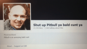 Pitbull: Shut up Pitbull ya bald cunt ya  27,350 likes 7,368 talking about this  Musician/Band  Pitbull is an annoying bald cunt  About Suggest an Edit