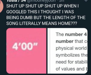 """Of course it does: SHUT UP SHUT UP SHUT UP WHEN I  GOOGLED THIS I THOUGHT I WAS  BEING DUMB BUT THE LENGTH OF THE  SONG LITERALLY MEANS HOME???  The number 4  number that c  physical world  symbolizes the  need for stabili  of values and b  4'00"""" Of course it does"""